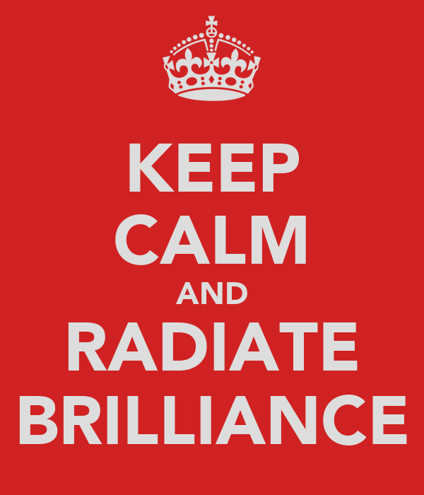 KEEP CALM AND RADIATE BRILLIANCE