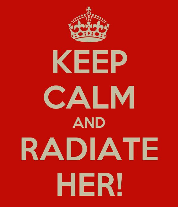 KEEP CALM AND RADIATE HER!