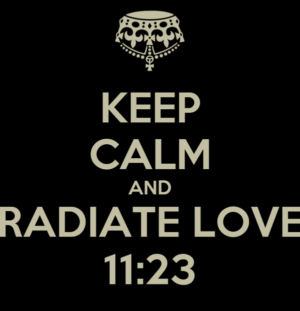 KEEP CALM AND RADIATE LOVE 11:23