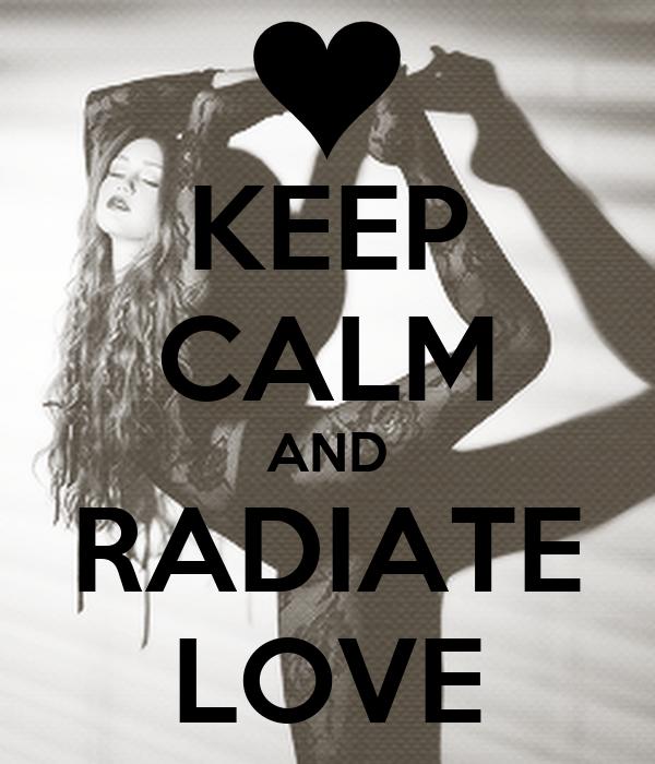 KEEP CALM AND RADIATE LOVE