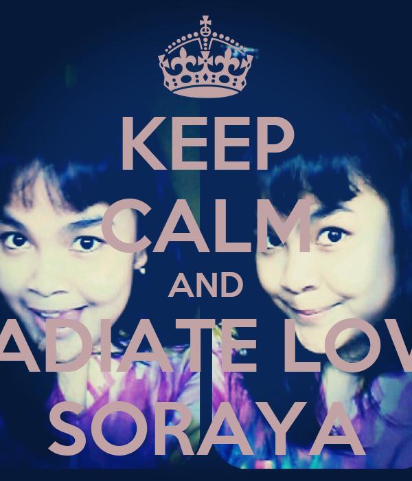 KEEP CALM AND RADIATE LOVE SORAYA