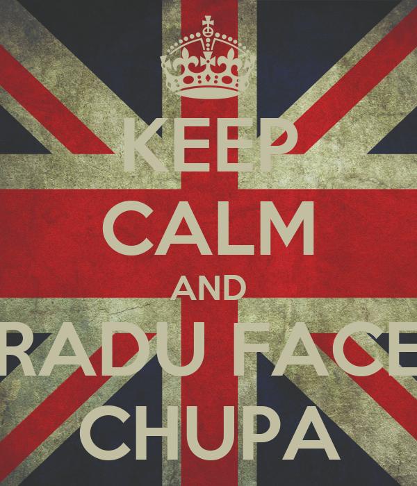 KEEP CALM AND RADU FACE CHUPA