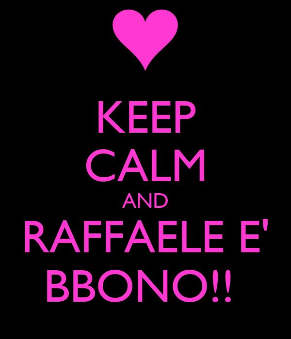 KEEP CALM AND RAFFAELE E' BBONO!!