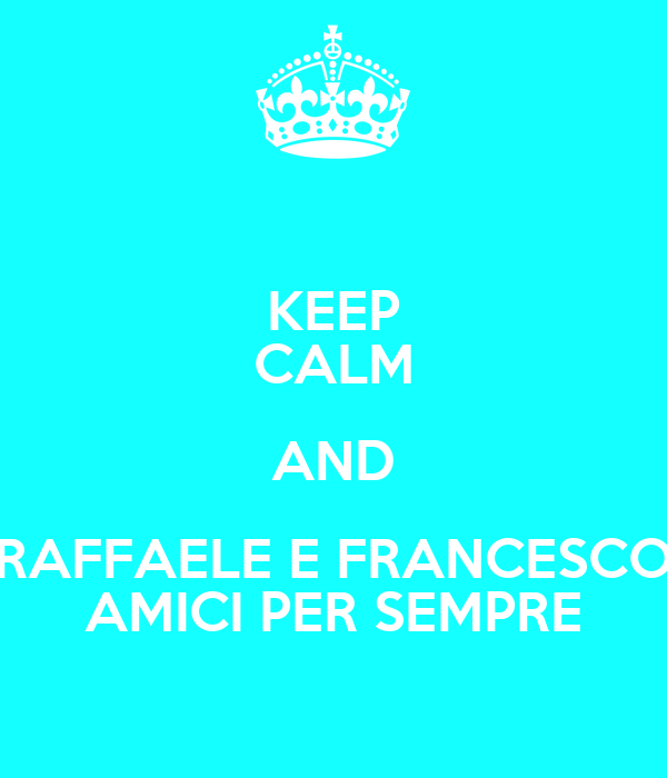 KEEP CALM AND RAFFAELE E FRANCESCO AMICI PER SEMPRE