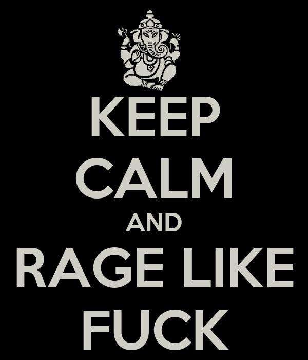 KEEP CALM AND RAGE LIKE FUCK