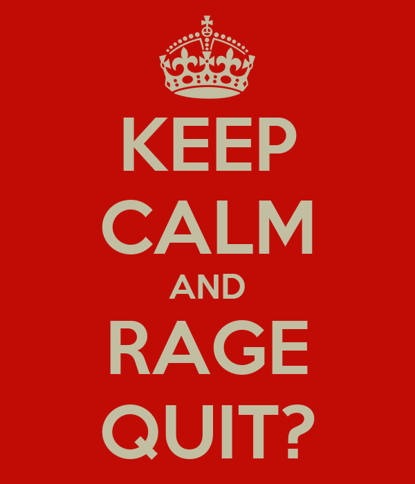KEEP CALM AND RAGE QUIT?