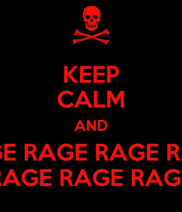 KEEP CALM AND RAGE RAGE RAGE RAGE RAGE RAGE RAGE RAGE RAGE RAGE RAGE