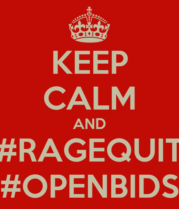 KEEP CALM AND #RAGEQUIT #OPENBIDS
