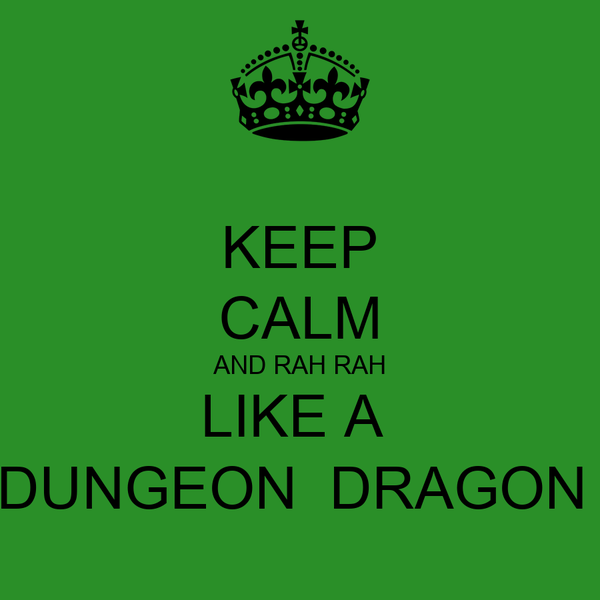 KEEP CALM AND RAH RAH LIKE A  DUNGEON  DRAGON