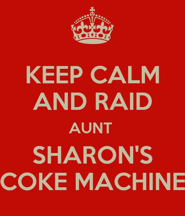 KEEP CALM AND RAID AUNT  SHARON'S COKE MACHINE