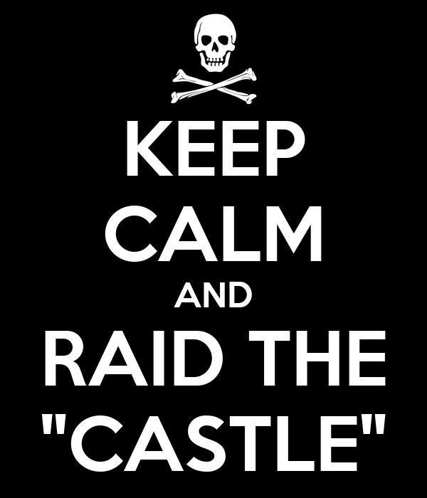 """KEEP CALM AND RAID THE """"CASTLE"""""""