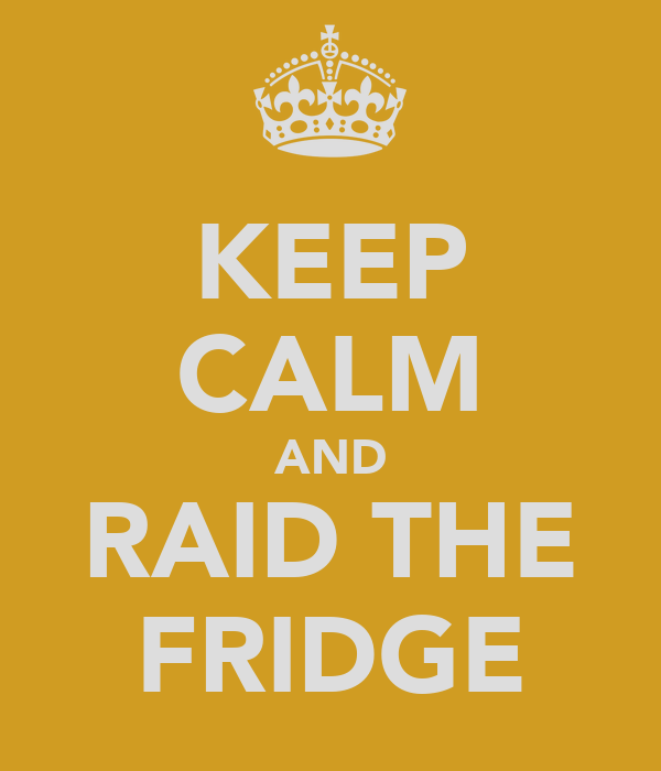KEEP CALM AND RAID THE FRIDGE