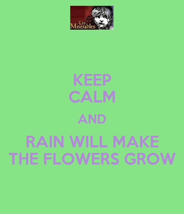 KEEP CALM AND RAIN WILL MAKE THE FLOWERS GROW