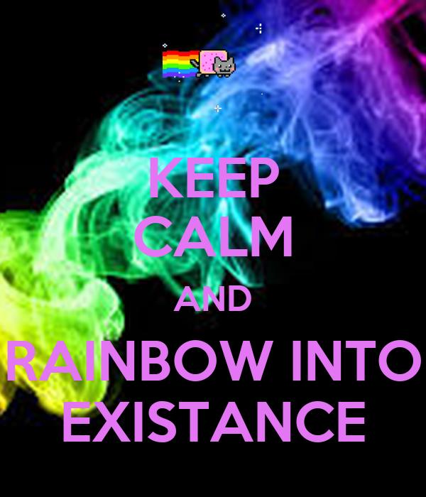KEEP CALM AND RAINBOW INTO EXISTANCE