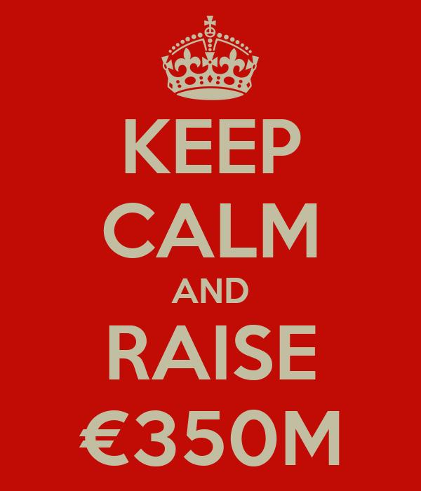 KEEP CALM AND RAISE €350M