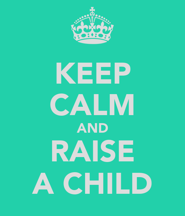 KEEP CALM AND RAISE A CHILD