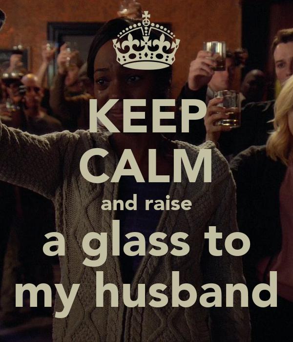 KEEP CALM and raise a glass to my husband