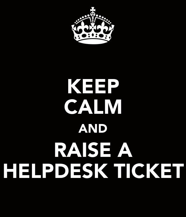 KEEP CALM AND RAISE A HELPDESK TICKET