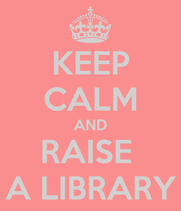KEEP CALM AND RAISE  A LIBRARY