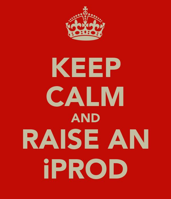 KEEP CALM AND RAISE AN iPROD