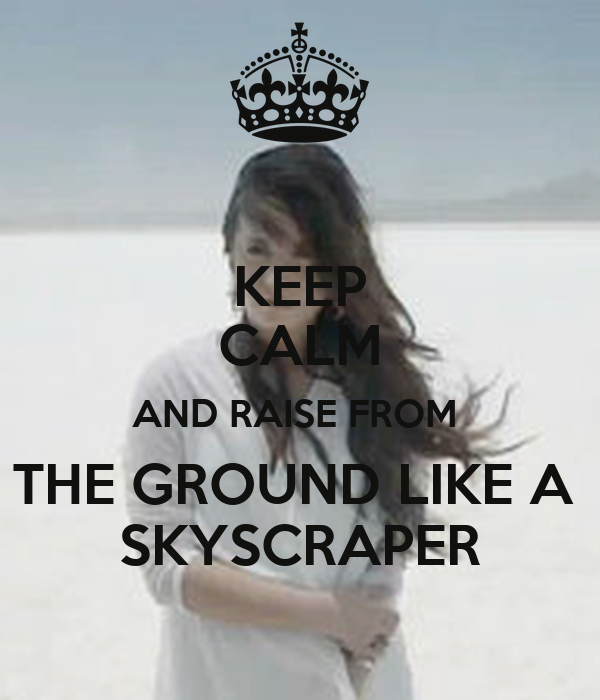 KEEP CALM AND RAISE FROM  THE GROUND LIKE A  SKYSCRAPER