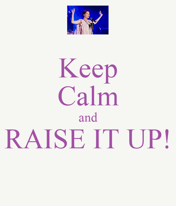 Keep Calm and RAISE IT UP!