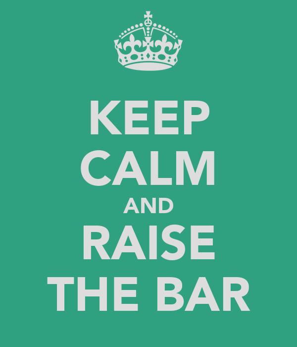 KEEP CALM AND RAISE THE BAR