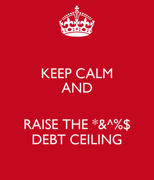 KEEP CALM AND  RAISE THE *&^%$ DEBT CEILING