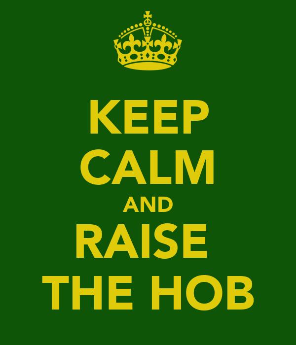 KEEP CALM AND RAISE  THE HOB