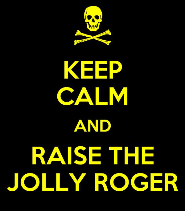KEEP CALM AND RAISE THE JOLLY ROGER