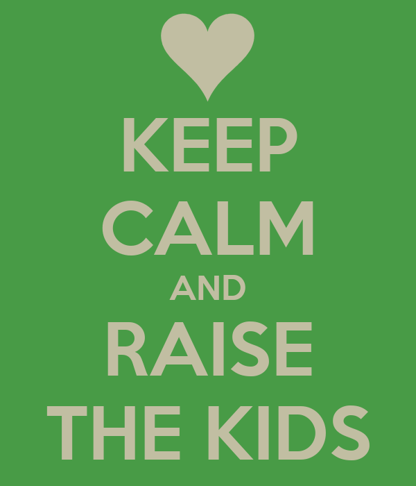 KEEP CALM AND RAISE THE KIDS