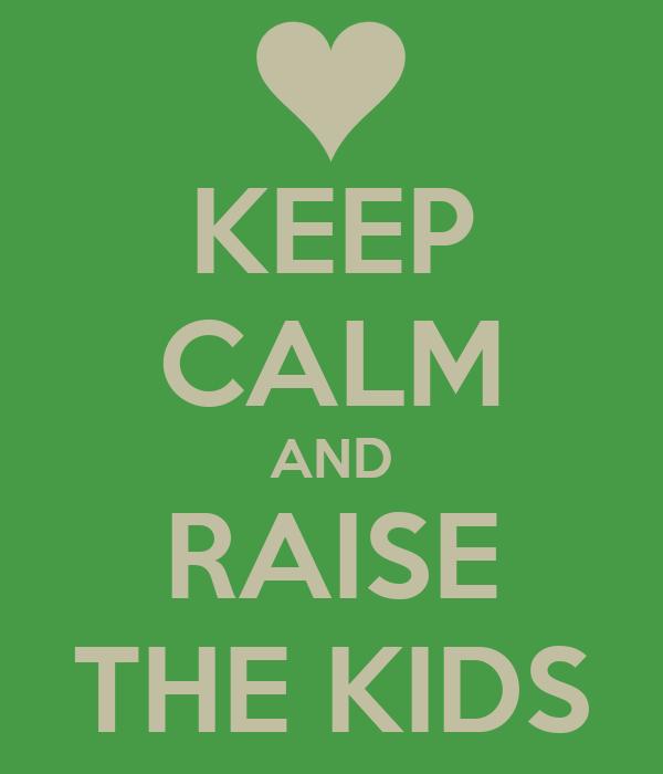 KEEP CALM AND RAISE THE KIDS