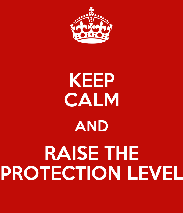 KEEP CALM AND RAISE THE PROTECTION LEVEL