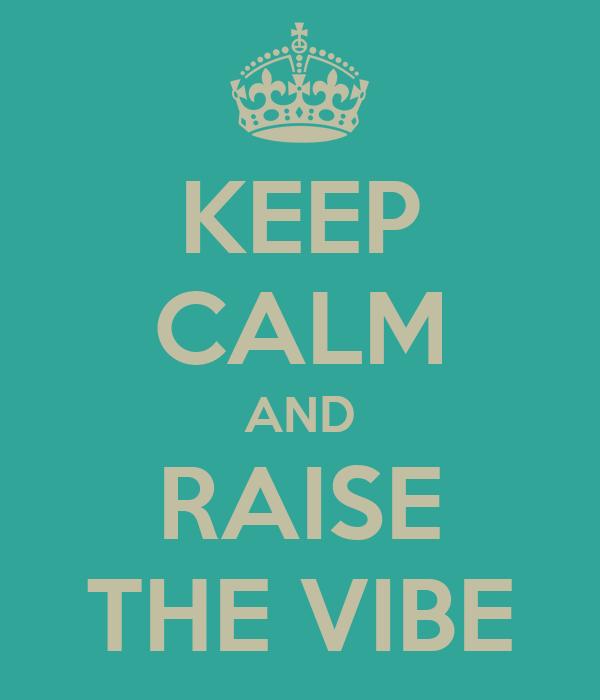 KEEP CALM AND RAISE THE VIBE