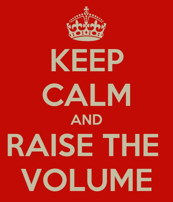 KEEP CALM AND RAISE THE  VOLUME