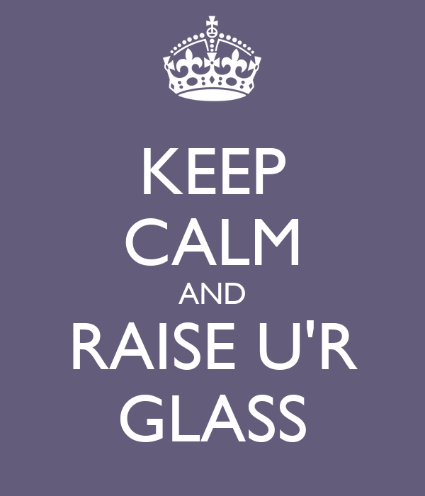 KEEP CALM AND RAISE U'R GLASS