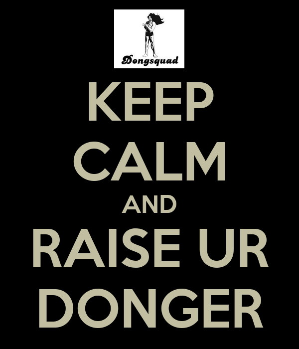 KEEP CALM AND RAISE UR DONGER