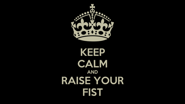 KEEP CALM AND RAISE YOUR FIST