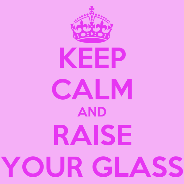 KEEP CALM AND RAISE YOUR GLASS