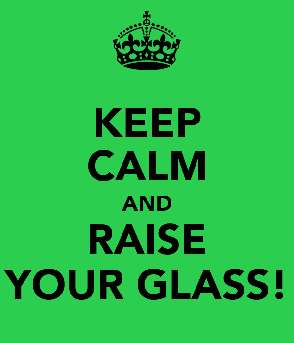 KEEP CALM AND RAISE YOUR GLASS!
