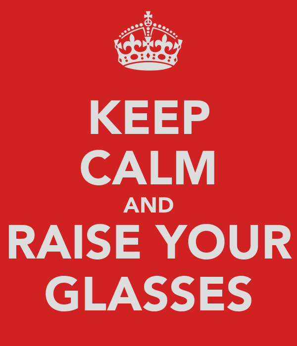 KEEP CALM AND RAISE YOUR GLASSES
