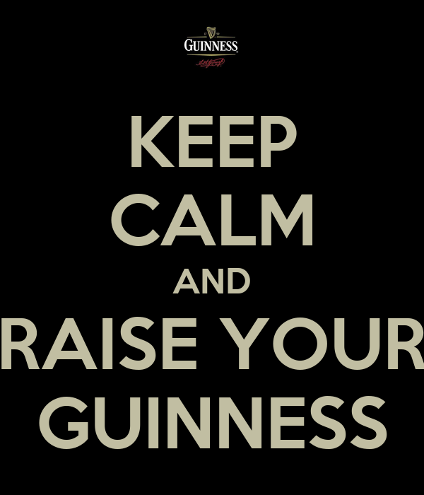 KEEP CALM AND RAISE YOUR GUINNESS