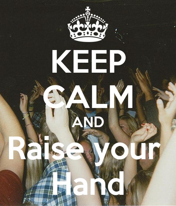 KEEP CALM AND Raise your  Hand