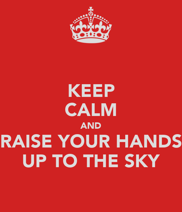 KEEP CALM AND RAISE YOUR HANDS UP TO THE SKY