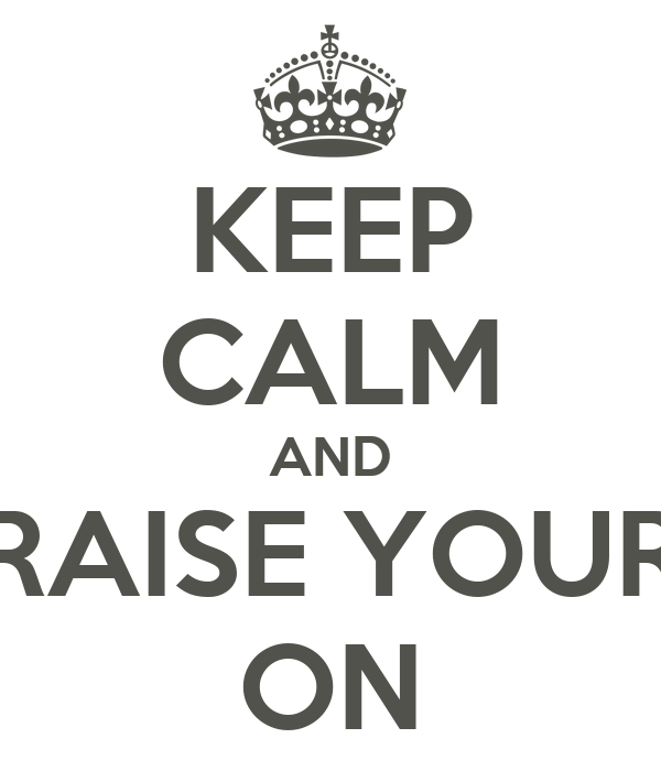KEEP CALM AND RAISE YOUR ON