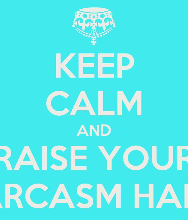 KEEP CALM AND RAISE YOUR SARCASM HAND