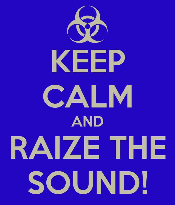 KEEP CALM AND RAIZE THE SOUND!