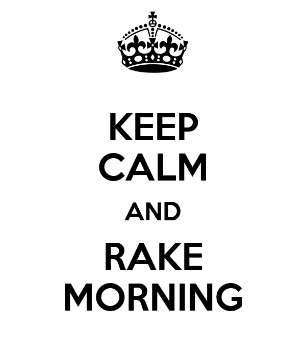 KEEP CALM AND RAKE MORNING