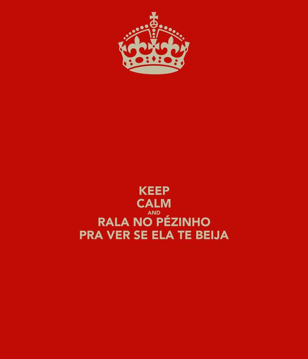 KEEP CALM AND RALA NO PÉZINHO PRA VER SE ELA TE BEIJA
