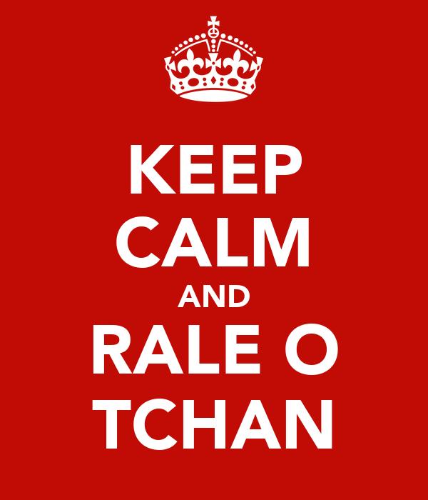 KEEP CALM AND RALE O TCHAN